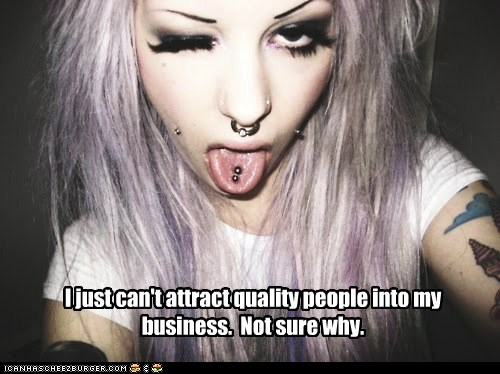 I just can't attract quality people into my business.  Not sure why.